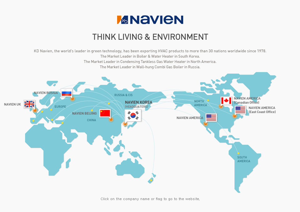 Navigate Technology for Energy & Environment_ KD Navien, the world's leader in green technology, has been exporting HVAC products to more than 30 nations worldwide since 1978. The Market Leader in Boiler & Water Heater in South Korea , The Market Leader in Condensing Tankless Gas Water Heater in North America. No. 2 Wall-hung Market Share in Wall-Hung Combi Gas Boiler in in Russia.